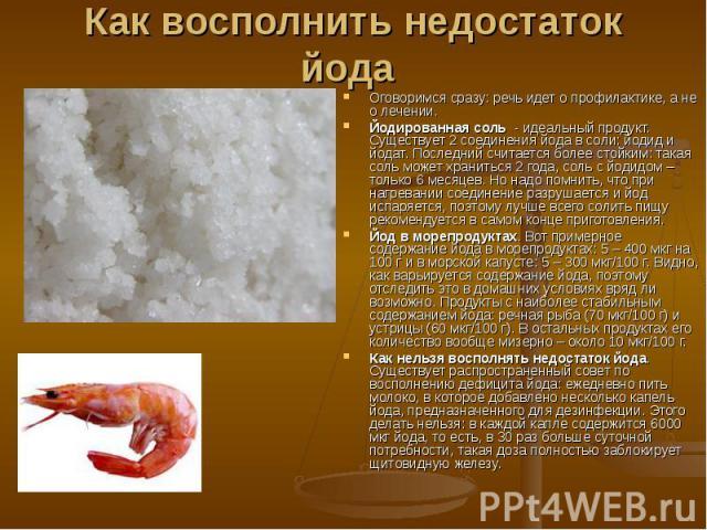 Как восполнить недостаток йода Оговоримся сразу: речь идет о профилактике, а не о лечении. Йодированная соль - идеальный продукт. Существует 2 соединения йода в соли: йодид и йодат. Последний считается более стойким: такая соль может храниться…