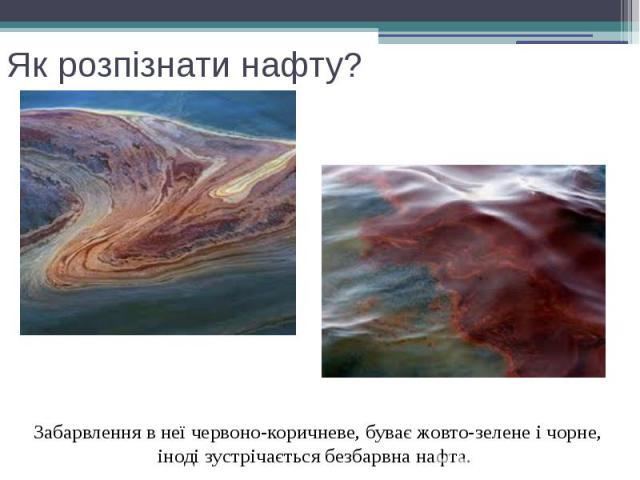 Як розпізнати нафту? Забарвлення в неї червоно-коричневе, буває жовто-зелене і чорне, іноді зустрічається безбарвна нафта.