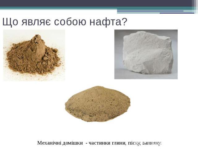 Що являє собою нафта? Механічні домішки - частинки глини, піску, вапняку.