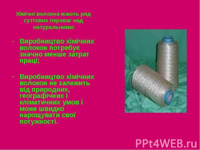 Хімічні волокна мають ряд Хімічні волокна мають ряд суттєвих переваг над натуральними: Виробництво хімічних волокон потребує значно менше затрат праці; Виробництво хімічних волокон не залежить від природних, географічних і кліматичних умов і може шв…