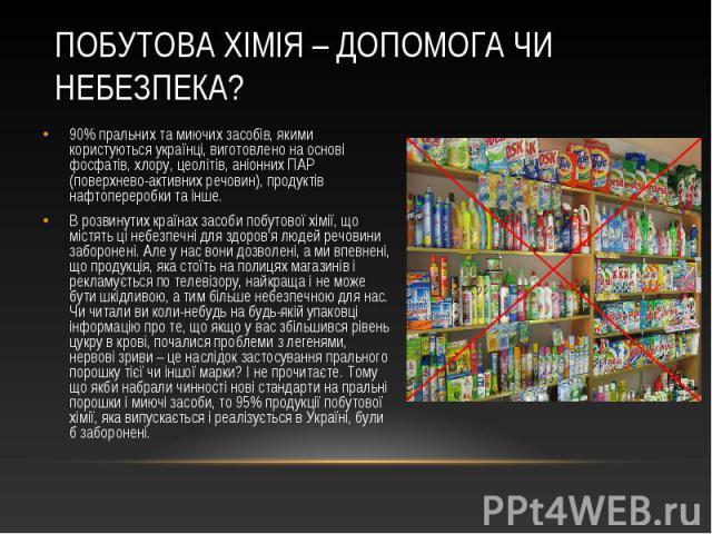 90% пральних та миючих засобів, якими користуються українці, виготовлено на основі фосфатів, хлору, цеолітів, аніонних ПАР (поверхнево-активних речовин), продуктів нафтопереробки та інше. 90% пральних та миючих засобів, якими користуються українці, …