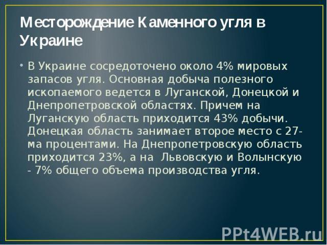 Месторождение Каменного угля в Украине В Украине сосредоточено около 4% мировых запасов угля. Основная добыча полезного ископаемого ведется в Луганской, Донецкой и Днепропетровской областях. Причем на Луганскую область приходится 43% добычи. Донецка…