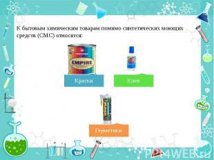 К бытовым химическим товарам помимо синтетических моющих средств (СМС) относятся