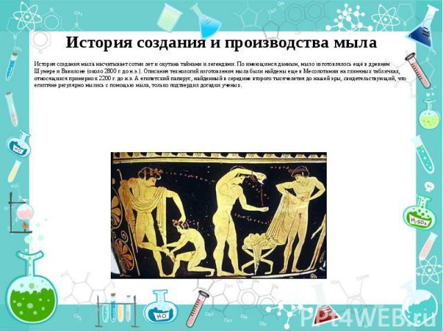 История создания и производства мыла История создания мыла насчитывает сотни лет и окутана тайнами и легендами. По имеющимся данным, мыло изготовлялось ещё в древнем Шумере и Вавилоне (около 2800 г. до н.э.). Описания технологий изготовления мыла бы…