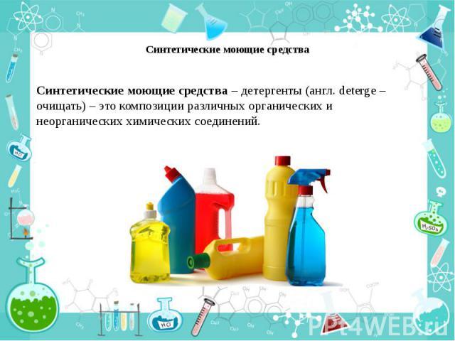 Синтетические моющие средства Синтетические моющие средства – детергенты (англ. deterge – очищать) – это композиции различных органических и неорганических химических соединений.