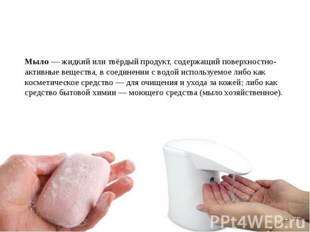 Мыло — жидкий или твёрдый продукт, содержащий поверхностно-активные вещества, в соединении с водой используемое либо как косметическое средство — для очищения и ухода за кожей; либо как средство бытовой химии — моющего средства (мыло хозяйственное).