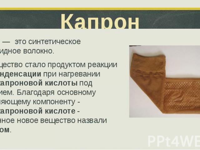 Капрон Капрон — это синтетическое полиамидное волокно. Это вещество стало продуктом реакции поликонденсации при нагревании аминокапроновой кислоты под давлением. Благодаря основному составляющему компоненту - аминокапроновой кислоте - полученное нов…