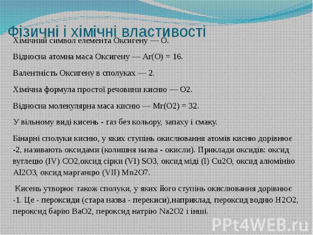 Фізичні і хімічні властивості Хімічний символ елемента Оксигену — O. Відносна атомна маса Оксигену — Аr(O) = 16. Валентність Оксигену в сполуках — 2. Хімічна формула простої речовини кисню — O2. Відносна молекулярна маса кисню — Мr(O2) = 32. У вільн…