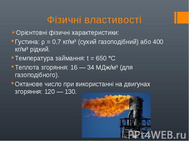 Орієнтовні фізичні характеристики: Орієнтовні фізичні характеристики: Густина: ρ = 0,7 кг/м³ (сухий газоподібний) або 400 кг/м³ рідкий. Температура займання: t = 650°C Теплота згоряння: 16— 34 МДж/м³ (для газоподібного). Октанове число п…