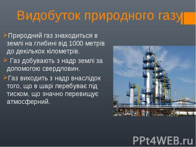 Природний газ знаходиться в землі на глибині від 1000 метрів до декількох кілометрів. Природний газ знаходиться в землі на глибині від 1000 метрів до декількох кілометрів. Газ добувають з надр землі за допомогою свердловин. Газ виходить з надр…