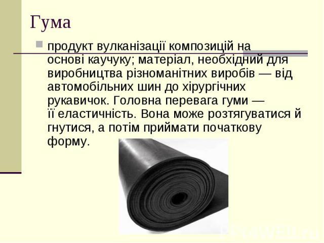 Гума продукт вулканізації композицій на основікаучуку; матеріал, необхідний для виробництва різноманітних виробів — від автомобільних шин до хірургічних рукавичок. Головна перевага гуми — їїеластичність. Вона може розтягуватися й гнутися…