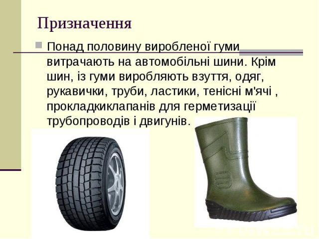 Призначення Понад половину виробленої гуми витрачають наавтомобільні шини. Крім шин, із гуми виробляють взуття, одяг, рукавички,труби,ластики,тенісні м'ячі, прокладкиклапанівдля герметизації трубопроводів ід…