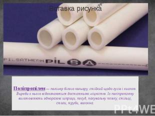 Поліпропілен— полімер білого кольору, стійкий щодо лугів і кислот. Вироби