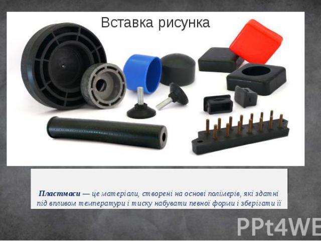 Пластмаси— це матеріали, створені на основіполімерів, які здатні під впливом температури і тиску набувати певної форми і зберігати її .