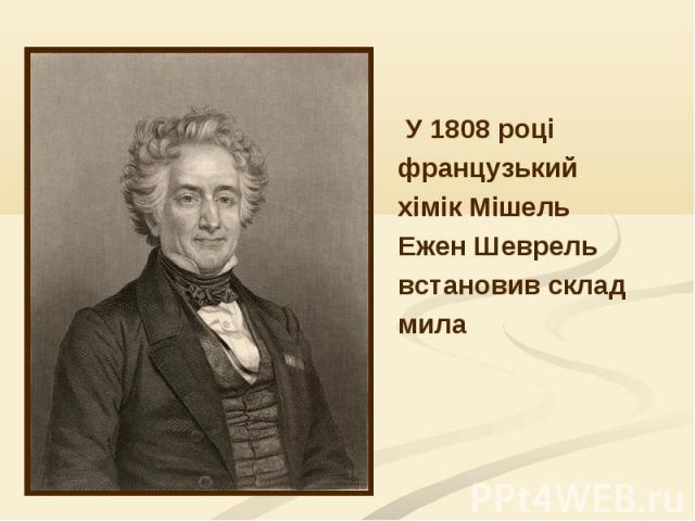 У 1808 році У 1808 році французький хімік Мішель Ежен Шеврель встановив склад мила