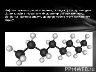 Нафта— горюча корисна копалина, складна суміш вуглеводнів різних класів з невели