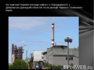 На території України поклади нафти є у Передкарпатті, у Дніпровсько-Донецькій об
