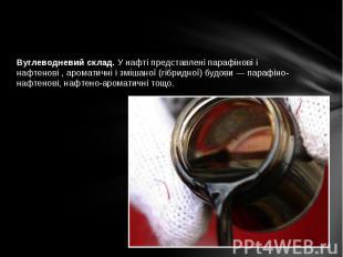 Вуглеводневий склад. У нафті представлені парафінові і нафтенові , ароматичні і