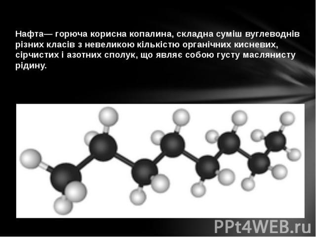 Нафта— горюча корисна копалина, складна суміш вуглеводнів різних класів з невеликою кількістю органічних кисневих, сірчистих і азотних сполук, що являє собою густу маслянисту рідину.