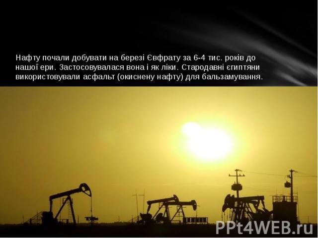 Нафту почали добувати на березі Євфрату за 6-4 тис. років до нашої ери. Застосовувалася вона і як ліки. Стародавні єгиптяни використовували асфальт (окиснену нафту) для бальзамування.