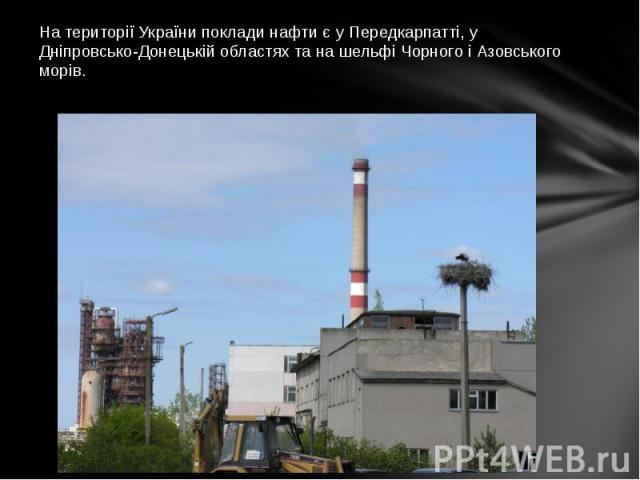 На території України поклади нафти є у Передкарпатті, у Дніпровсько-Донецькій областях та на шельфі Чорного і Азовського морів.