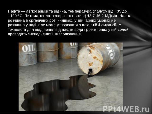 Нафта — легкозаймиста рідина, температура спалаху від −35 до +120 °C. Питома теплота згоряння (нижча) 43,7-46,2 МДж/кг. Нафта розчинна в органічних розчинниках, у звичайних умовах не розчинна у воді, але може утворювати з нею стійкі емульсії. У техн…