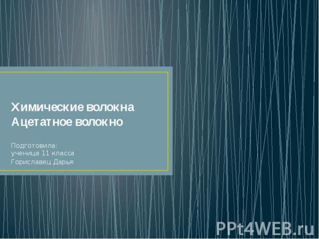 Химические волокна Ацетатное волокно Подготовила: ученица 11 класса Гориславец Дарья