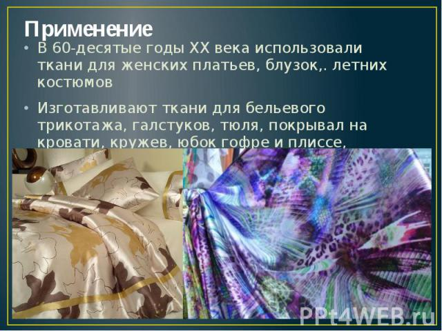 Применение В 60-десятые годы ХХ века использовали ткани для женских платьев, блузок,. летних костюмов Изготавливают ткани для бельевого трикотажа, галстуков, тюля, покрывал на кровати, кружев, юбок гофре и плиссе, сорочек