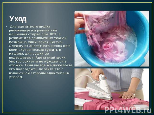 Уход Для ацетатного шелка рекомендуется ручная или машинная стирка при 30°С в режиме для деликатных тканей. Возможна химическая чистка. Одежду из ацетатного шелка ни в коем случае нельзя сушить в машине, для сушки ее подвешивают. Ацетатный шел…