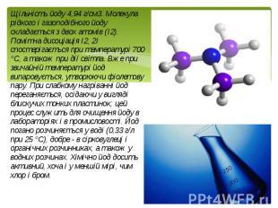 Щільність йоду 4,94 г/см3. Молекула рідкого і газоподібного йоду складається з д