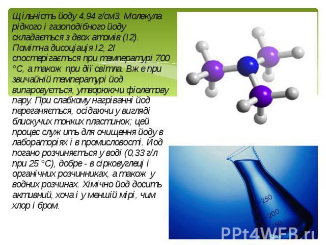 Щільність йоду 4,94 г/см3. Молекула рідкого і газоподібного йоду складається з двох атомів (I2). Помітна дисоціація I2, 2I спостерігається при температурі 700 °С, а також при дії світла. Вже при звичайній температурі йод випаровується, утворюючи фіо…