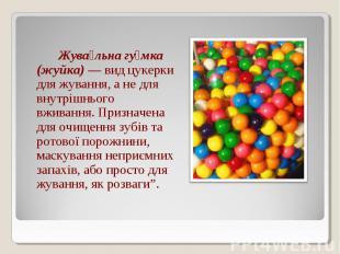 Жува льна гу мка (жуйка) — вид цукерки для жування, а не для внутрішнього вживан
