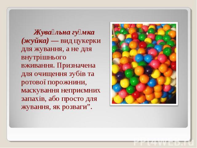 """Жува льна гу мка (жуйка) — вид цукерки для жування, а не для внутрішнього вживання. Призначена для очищення зубів та ротової порожнини, маскування неприємних запахів, або просто для жування, як розваги""""."""