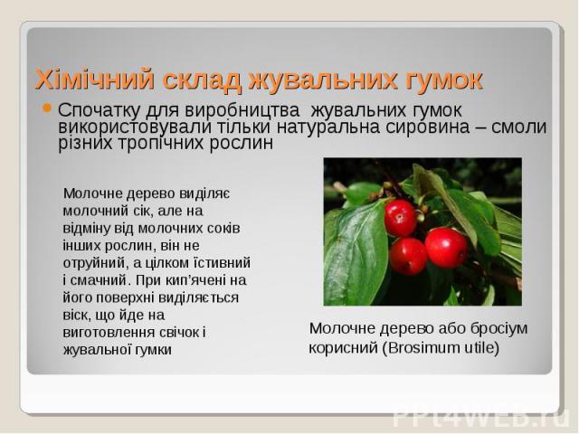 Спочатку для виробництва жувальних гумок використовували тільки натуральна сировина – смоли різних тропічних рослин