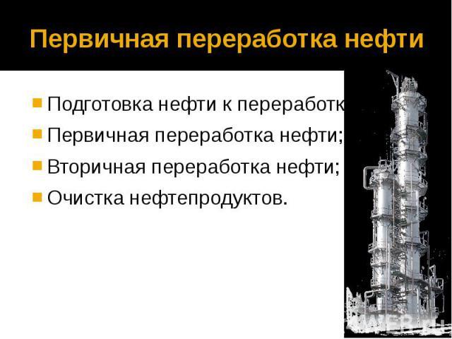 Первичная переработка нефти Подготовка нефти к переработке; Первичная переработка нефти; Вторичная переработка нефти; Очистка нефтепродуктов.