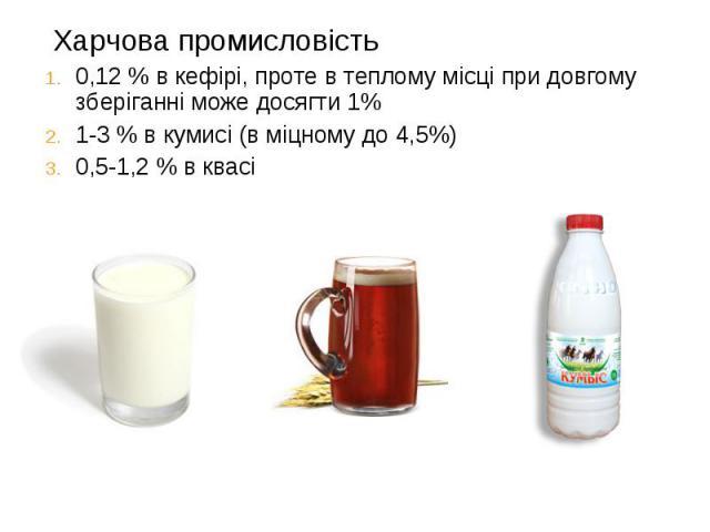 Харчова промисловість Харчова промисловість 0,12 % в кефірі, проте в теплому місці при довгому зберіганні може досягти 1% 1-3 % в кумисі (в міцному до 4,5%) 0,5-1,2 % в квасі