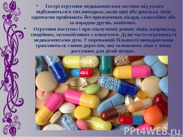 Гострі отруєння медикаментами частіше від усього відбуваються в тих випадках, коли одні або декілька ліків одночасно приймають без призначення лікаря, самостійно або за порадою друзів, знайомих. Гострі отруєння медикаментами частіше від усього відбу…