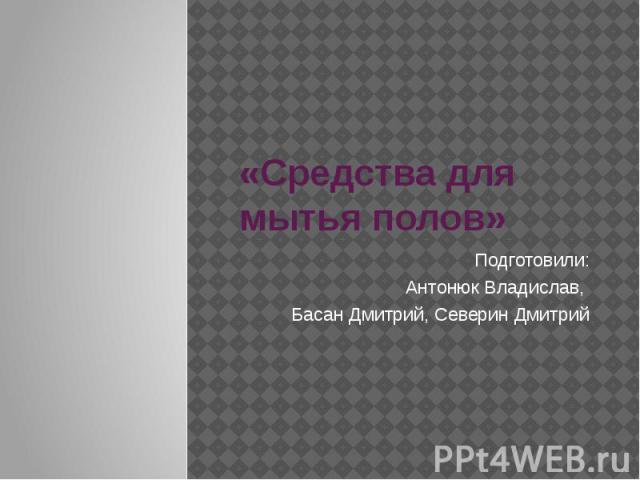 «Средства для мытья полов» Подготовили: Антонюк Владислав, Басан Дмитрий, Северин Дмитрий