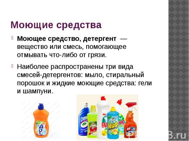 Моющие средства Моющее средство, детергент — вещество или смесь, помогающее отмывать что-либо от грязи. Наиболее распространены три вида смесей-детергентов: мыло, стиральный порошок и жидкие моющие средства: гели и шампуни.