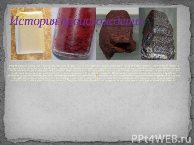 История происхождения Фосфор открыт гамбургским алхимиком Хеннигом Брандом в 1669 году. Подобно другим алхимикам, Бранд пытался отыскать философский камень, а получил светящееся вещество. Бранд сфокусировался на опытах с человеческой мочой, так как …
