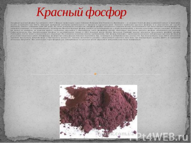 Красный фосфор Аморфный красный фосфор был открыт в 1847 в Швеции профессором химии Антоном Риттером фон Кристелли Шреттером – он нагревал белый фосфор в запаянной ампуле в атмосфере оксида углерода(II) при 500°С. Обычный продажный препарат грубодис…