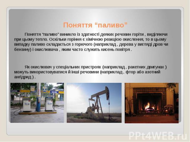 """Поняття """"паливо"""" Поняття """"паливо"""" виникло із здатності деяких речовин горіти , виділяючи при цьому тепло. Оскільки горіння є хімічною реакцією окислення, то в цьому випадку паливо складається з горючого (наприклад , дерева у вигляді дров чи бензину)…"""