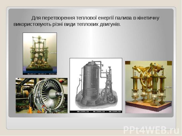 Для перетворення теплової енергії палива в кінетичну використовують різні види теплових двигунів. Для перетворення теплової енергії палива в кінетичну використовують різні види теплових двигунів.