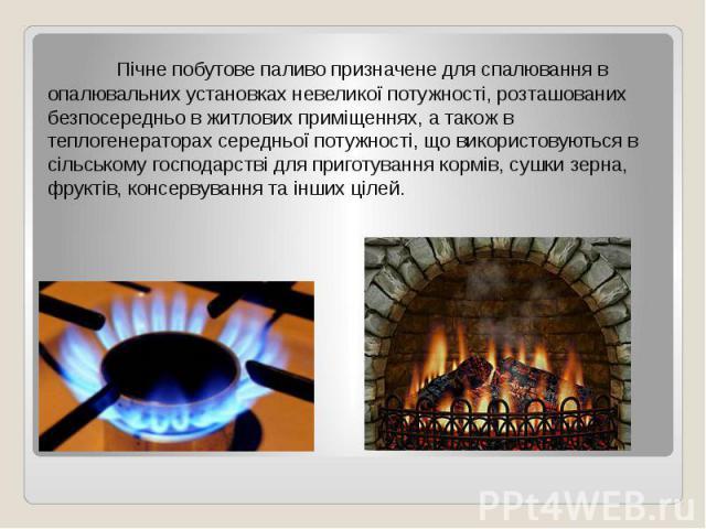 Пічне побутове паливо призначене для спалювання в опалювальних установках невеликої потужності, розташованих безпосередньо в житлових приміщеннях, а також в теплогенераторах середньої потужності, що використовуються в сільському господарстві для при…