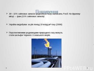 Поширення 30—32% світових запасів природного газу належатьРосії. На другом