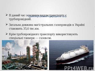 Транспортування природного газу В даний час основним видом транспорту є трубопро