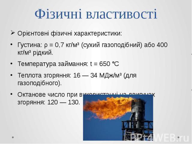 Фізичні властивості Орієнтовні фізичні характеристики: Густина: ρ = 0,7 кг/м³ (сухий газоподібний) або 400 кг/м³ рідкий. Температура займання: t = 650°C Теплота згоряння: 16— 34 МДж/м³ (для газоподібного). Октанове число при використанні…