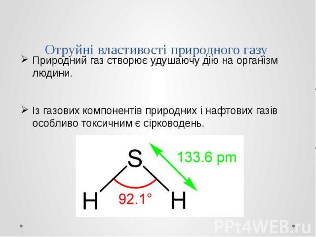 Отруйні властивості природного газу Природний газ створює удушаючу дію на організм людини. Із газових компонентів природних і нафтових газів особливо токсичним є сірководень.
