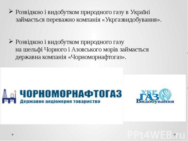 Розвідкою і видобутком природного газу в Україні займається переважно компанія«Укргазвидобування». Розвідкою і видобутком природного газу в Україні займається переважно компанія«Укргазвидобування». Розвідкою і видобутком природного газу …