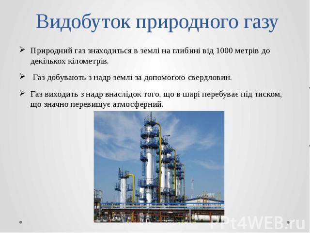 Видобуток природного газу Природний газ знаходиться в землі на глибині від 1000 метрів до декількох кілометрів. Газ добувають з надр землі за допомогою свердловин. Газ виходить з надр внаслідок того, що в шарі перебуває під тиском, що значно п…